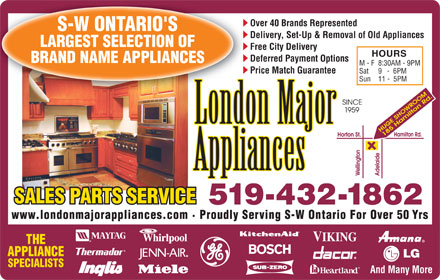 London Major Appliance Service Ltd (226-213-3890) - Annonce illustrée - Over 40 Brands Represented S-W ONTARIO'S Delivery, Set-Up & Removal of Old Appliances LARGEST SELECTION OF Free City Delivery HOURS Deferred Payment Options BRAND NAME APPLIANCES M - F8:30AM - 9PM Price Match Guarantee Sat 9   -  6PM Sun 11 -  5PM SALES PARTS SERVICE 519-432-1862 www.londonmajorappliances.com · Proudly Serving S-W Ontario For Over 50 Yrs THE APPLIANCE SPECIALISTS And Many More