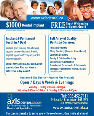 Axis Dental Group-Dr Terry Papneja & Associates (905-452-7111) - Annonce illustrée - www.axisdental.ca Teeth Whitening Dental Implant $1000 FREE or Sports Guard With Complete Examination & Cleaning. Take Home Whitening Kit & TrayIncludes the surgical component only. Implant & Permanent Full Array of Quality Dentistry Services: Teeth In A Day! Implant Dentistry Denture gives you only 20% chewing Sleep Dentistry (General Anaesthesia) capacity compared to natural teeth, Cosmetic Dentistry Implant supported teeth give you 90% Family & Children Dentistry chewing capacity. Wisdom Teeth Extraction Call us for your FREE, NO OBLIGATION Endodontist, Orthodontist & Periodontist consultation. Find out what a Emergency Treatment within 2 Hours *During Business Hours Insurance Billed Directly   Payment Plan Available Open 7 Days A Week & Evenings Monday - Friday 7:30am - 8:00pm Saturday 8:00am - 5:00pm &  Sunday 9:00am - 4:00pm Tel: 905.452.7111 14 Lisa St   Brampton   L6T 4W2 (SW corner of Dixie & Queen) www.axisdental.ca Our commitment is to serve you with excellence... One smile at a time!
