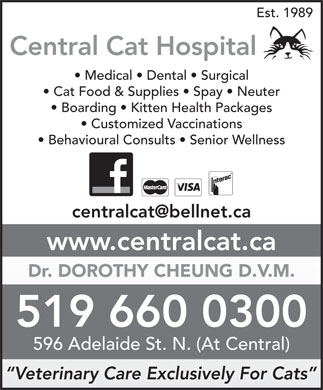 Central Cat Hospital (519-660-0300) - Display Ad - Est. 1989 Central Cat Hospital Medical   Dental   Surgical Cat Food & Supplies   Spay   Neuter Boarding   Kitten Health Packages Customized Vaccinations Behavioural Consults   Senior Wellness www.centralcat.ca Dr. DOROTHY CHEUNG D.V.M. 519 660 0300 596 Adelaide St. N. (At Central) Veterinary Care Exclusively For Cats