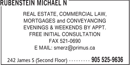 Rubenstein Michael N (905-525-9636) - Display Ad - REAL ESTATE, COMMERCIAL LAW, EVENINGS & WEEKENDS BY APPT. FREE INITIAL CONSULTATION FAX 521-0690 E MAIL: smerz@primus.ca MORTGAGES and CONVEYANCING