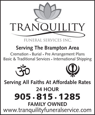 Tranquility Funeral Services (289-813-0052) - Annonce illustrée - Serving All Faiths At Affordable Rates 24 HOUR 905 815 1285 FAMILY OWNED International Shipping www.tranquilityfuneralservice.com Serving The Brampton Area Cremation Burial Pre Arrangement Plans Basic & Traditional Services
