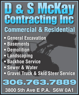 D & S McKay Contracting Inc (306-763-7889) - Annonce illustrée - Commercial & ResidentialCo cial & Ridtial General Excavation Basements Demolition Landscaping Backhoe Service Sewer & Water Gravel Truck & Skid Steer Service 306.763.7889 3800 5th Ave E P.A.  S6W 0A1 Commercial & ResidentialCo cial & Ridtial General Excavation Basements Demolition Landscaping Backhoe Service Sewer & Water Gravel Truck & Skid Steer Service 306.763.7889 3800 5th Ave E P.A.  S6W 0A1