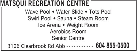 Matsqui Recreation Centre (604-855-0500) - Annonce illustrée - Wave Pool • Water Slide • Tots Pool Swirl Pool • Sauna • Steam Room Ice Arena • Weight Room Aerobics Room Senior Centre