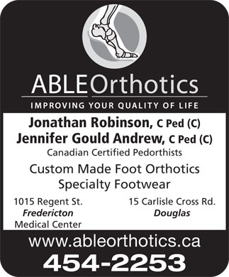 ABLE Orthotics Ltd (506-454-2253) - Annonce illustrée - www.ableorthotics.ca 454-2253 Jonathan Robinson, C Ped (C) Jennifer Gould Andrew, C Ped (C) Canadian Certified Pedorthists Custom Made Foot Orthotics Specialty Footwear 1015 Regent St. 15 Carlisle Cross Rd. Fredericton Douglas Medical Center