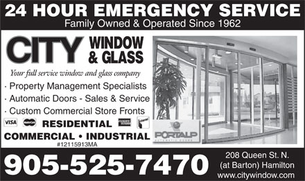 A City Window & Glass (289-335-0342) - Display Ad - 24 HOUR EMERGENCY SERVICE Family Owned & Operated Since 1962 · Property Management Specialists · Automatic Doors - Sales & Service · Custom Commercial Store Fronts RESIDENTIAL COMMERCIAL   INDUSTRIAL #12115913MA 208 Queen St. N. (at Barton) Hamilton 905-525-7470 www.citywindow.com