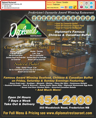 Diplomat Restaurant (506-454-2400) - Display Ad - Cuisine Type: Chinese / Canadian Diplomat Restaurant 253 Woodstock Road, Fredericton, NB District: Fredericton 506 454-2400 Subject to change without notice www.diplomatrestaurant.com Fredericton s Favourite Award Winning Restaurantv Gold for Favourite Buffet Gold for Favourite Chinese Food Gold for Favourite Restaurant Diplomat s Famous Chinese & Canadian BuffetC RESTAURANT Chinese & Canadian Buffet Monday - Sundayay Monday - Thursdayay 11:30 am 2:00 pmpm 5 pm - 9 pmpm Hot & or Cold Buffet (Includes Soup & Ice Cream Bar)up (Includes Soup & Ice Cream Bar)up Ice Cream Bar Dessert and Ice Cream Bar Seafood Buffet Friday - Sunday 4:30 pm - 9 pmay pm Hot & or Cold Buffet (Includes Soup & Ice Cream Bar) ( Dessert and Ice Cream Bar Famous Award Winning Seafood, Chinese & Canadian Buffet on Friday, Saturday & Sunday Evenings Featuring: Snow Crab Legs   Scallops   Mussels   Shrimp   Chow Hoi Shin   Cantonese Delight Seafood Chowder   Beef & Broccoli   Honey Garlic Spare Ribs   Diplomat Homemade Egg Rolls Sweet And Sour Chicken Balls   Assorted Canadian Salads And Much More! Open 24 Hours 7 Days a Week 454-2400 Take Out & Delivery 253 Woodstock Road, Fredericton NB For Full Menu & Pricing see www.diplomatrestaurant.com