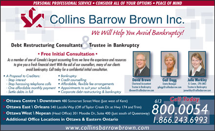 Collins Barrow Brown Inc (613-701-0419) - Annonce illustrée - PERSONAL PROFESSIONAL SERVICE   CONSIDER ALL OF YOUR OPTIONS   PEACE OF MIND Collins Barrow Brown Inc. We Will Help You Avoid Bankruptcy! Debt Restructuring Consultants    Trustee in Bankruptcy & Free Initial Consultation As a member of one of Canada s largest accounting firms we have the experience and resources to give you a fresh financial start! With the aid of our counsellors, many of our clients avoid bankruptcy. Call today for a confidential initial consultation. Bankruptcy A Proposal to Creditors: Credit counselling - Stop interest David Brown Julie Merkley Gail Dagg Chartered Accountant B. Comm., CPA (ME) Estate Manager Affordable, flexible fee arrangements - Stop harassing telephone calls Trustee in Bankruptcy Appointments to suit your schedule - One affordable monthly payment Corporate debt restructuring & bankruptcy - Settle debts in full Call Today > Ottawa Centre \\ Downtown 480 Somerset Street West (Just west of Kent) 613 > Ottawa East \\ Orleans 540 Lacolle Way (Off of Taylor Creek Dr. at Hwy 174 and Trim) 800.0054 > Ottawa West \\ Nepean (Head Office) 301 Moodie Dr., Suite 400 (Just south of Queensway) > Additional Office Locations in Ottawa & Eastern Ontario 1.866.243.6993 www.collinsbarrowbrown.com