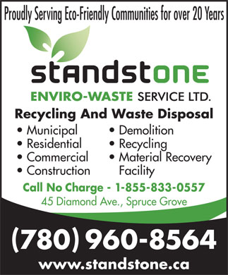 Standstone Envirowaste Services (780-962-4406) - Annonce illustrée - 780 960-8564 www.standstone.ca Proudly Serving Eco-Friendly Communities for over 20 Years Recycling And Waste Disposal Municipal Demolition Residential Recycling Commercial Material Recovery Construction Facility Call No Charge - 1-855-833-0557 45 Diamond Ave., Spruce Grove
