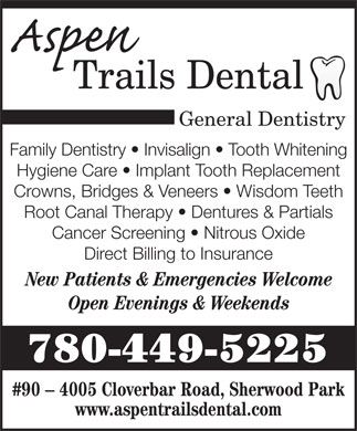 Aspen Trails Dental (780-400-0082) - Annonce illustrée - General Dentistry Family Dentistry   Invisalign   Tooth Whitening Hygiene Care   Implant Tooth Replacement Crowns, Bridges & Veneers   Wisdom Teeth Root Canal Therapy   Dentures & Partials Cancer Screening   Nitrous Oxide Direct Billing to Insurance New Patients & Emergencies Welcome Open Evenings & Weekends 780-449-5225 #90 - 4005 Cloverbar Road, Sherwood Park www.aspentrailsdental.com