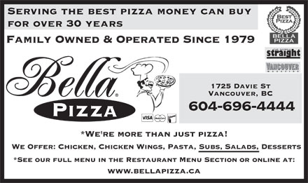 Bella Pizza (604-688-8888) - Annonce illustrée - Serving the best pizza money can buy for over 30 years Family Owned & Operated Since 1979 1725 Davie St Vancouver, BC 604-696-4444 *We're more than just pizza! We Offer: Chicken, Chicken Wings, Pasta, Subs, Salads, Desserts *See our full menu in the Restaurant Menu Section or online at: www.bellapizza.ca