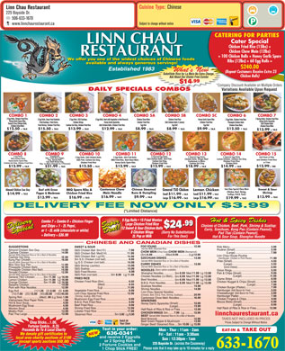 Linn Chau Restaurant (506-633-1670) - Display Ad - 6.99 (Chicken,Beef, Shrimp, + TAX $14.99 $11.99 Scallops, B.B.Q. Pork) $16.99 + TA $9.99 $13.99 + TAX $13.99 $16.99 + TAX $16.99 $19.99 + TAX DELIVERY FEE NOW ONLY $3.99 (*Limited Distance) 5 Egg Rolls   15 Fried Wonton5 E Hot & Spicy Dishes Combo 7 + Combo 8 + Chicken Finger Large Chicken Fried Rice .99 Choices of Chicken, Beef, Pork, Shrimp & Scallop: and Chips + 1 - 2L Pepsi, Delivery Special SpecialDelivery SuperDeal!Deal!Super $24 12 Sweet & Sour Chicken Balls12 Curry, Szechuan, Kung Pao (Contain Peanut), or 1 - 2L milk (chocolate or white) 8 Chicken Wings (Sorry No Substitutions Pad Thai (Contain Peanut), + Delivery = $36.99 2L Pop or Milk For This Deal) Hot & Sour Soup, Shanghai Noodle CHINESE AND CANADIAN DISHES Served With Steamed Rice 10 (Chop Suey) (Beansprout) 14 Served With Steamed Rice or On a Bed of Noodles 18) (Hamburger, Chicken or Pork Pieces) Served With Steamed Rice or On a Bed of Noodles Served With Steamed Rice or On a Bed of Noodles (Spicy option available) 11.99 6.99 13.99 Served With Steamed Rice or On a Bed of Noodles 11.99 6.99 13.99 11.99 6.99 13.99 11.99 13.99 (1) (2) (5) (40)(10) (20) (100) (Chicken, Beef, B.B.Q. Pork, Shrimp, Scallops) (Shrimp, Scallop, BBQ Pork) Steamed Rice............................Sm 3.00 Lg 5.00 linnchaurestaurant.ca Chop Sticks...1.00, Ginger Beef/ Steamed Rice....Sm 10.99 Lg 15.99 Fortune Cookie...0.25 Text in your order: Proceeds Go To A Local Charity Mon - Thur : 11am - 2am EAT-IN & TAKE OUT 636-0341 We donate gift certificates to Fri - Sat : 11am - 3:30am and receive 2 Eggrolls local area charity auctions of $100 Sun : 12:30pm - 1am or 2 Spring Rolls (except sports auctions $50.00) 225 Bayside Dr. (across the Causeway) 2 Fortune Cookies and 633-1670 Please note that it may take up to 10 minutes for a reply 1 Chop Stick FREE! Linn Chau Restaurant 225 Bayside Dr. 506-633-1670 Subject to change without notice Egg Roll www.linnchaurestaurant.ca CATERING FOR PARTIES Cater Special Chicken Fried Rice (15lbs) + Chicken Chow Mein (12lbs) + 100 Chicken Balls + Honey Garlic Spare We offer you one of the widest choices of Chinese foods Ribs (12lbs) + 60 Egg Rolls = available and always generous servings! $240.00 What s NewWh N (Repeat Customers Receive Extra 25 Substitute Rice for Lo Mein No Extra Charge, Chicken Balls) Ask About Our Gluten Free Combo .99 $14 *Company Discount Available on Multiple OrdersDis nt Available Multiple Order*Compa DAILY SPECIALS COMBOSCOMBOS Variations Available Upon RequestVa COMBO 1 COMBO 7 2 Egg Rolls, Chicken Fried Rice, 2 Spring Rolls, Chicken Fried Rice 2 Egg Rolls, Deep Fried Haddock, 2 Egg Rolls, S&S Scallops, 2 Egg Rolls, Beef with Vegetable or Beef Broccoli, Chicken Chow Mein Chicken Fried Rice Honey Garlic Spare Ribs 2 Egg Rolls, Chicken Fried Rice Honey Garlic Spare Ribs, Honey Garlic Spareribs Fried Scallops, Fried Clams, Chicken Wings, Honey Garlic Spareribs, Chicken Fried Rice S&S Chicken Balls (7 pieces) Chicken Fried Rice Pineapple Chicken Balls Sweet & Sour Chicken Balls, S&S Chicken Balls Honey Garlic Spareribs, Chicken Fried Rice S&S Chicken Balls (7 pieces) Chicken Fried Rice Pineapple Chicken Balls Sweet & Sour Chicken Balls, S&S Chicken Balls Fried Shrimp, Chicken Fried Rice Cashew Gai Ding, Chicken Fried Rice S&S Chicken Balls, Chicken Fried Rice Egg Roll Egg Roll Chicken Chow Mein Chicken Chow Mein 2 Egg Rolls, S&S Scallops, 2 Egg Rolls, Beef with Vegetable or Beef Broccoli, Chicken Chow Mein Chicken Fried Rice Honey Garlic Spare Ribs 2 Egg Rolls, Chicken Fried Rice Honey Garlic Spare Ribs, Honey Garlic Spareribs Fried Scallops, Fried Clams, Chicken Wings, + + $12.50 + TAX $15.50 + TAX $13.99 + TAX $12.99 + TAX $8.99 + TAX + TAX$9.99 + TAX $13.99 COMBO 13COMBO 11COMBO 8 COMBO 9 COMBO 10 COMBO 12 COMBO 14 COMBO 15 Vegetarian, 2 Egg Rolls, 2 Special Egg Rolls, 2 Special Egg Rolls Half Rack of Ribs 2 Egg Rolls, S&S Chicken Balls, 2 Egg Rolls, S&S Pork Balls, Veg. Fried Rice (Eggs), S&S Chicken Balls, S&S Chicken Balls, S&S Pork, Chicken Balls, Ginger Beef, Lemon Chicken, Cashew Gai Ding and Chicken Fried Rice Veg. Spring Roll, S&S Pork, Cashew Gai Ding, BBQ Fried Rice, Beef Chow Mein, Honey Garlic Spare Ribs, Cashew Gai Ding, Cantonese Lo Mein, Chicken Fried Rice Tofu With Mixed Veg, or Fries Chicken Fried Rice Honey Garlic Spare Ribs Cashew Gai Ding, Chicken Fried Rice Chicken Fried Rice Cashew Gai Ding Chicken Balls Veg. Lo Mein (Enough for 3 Persons) + TAX $12.99 + TAX $12.50 TAX$8.99 TAX + TAX + TAX $12.99 $12.50 $12.99 $12.99 $18.99 $14.99 + TAX $21.99 LinnChauSpecial Chow Mein + TAX$9.99 $12.50 TAX$8.99 TAX + TAX $13.99 COMBO 13COMBO 11COMBO 8 COMBO 9 COMBO 10 COMBO 12 COMBO 14 COMBO 15 Vegetarian, 2 Egg Rolls, 2 Special Egg Rolls, 2 Special Egg Rolls Half Rack of Ribs 2 Egg Rolls, S&S Chicken Balls, 2 Egg Rolls, S&S Pork Balls, Veg. Fried Rice (Eggs), S&S Chicken Balls, S&S Chicken Balls, S&S Pork, Chicken Balls, Ginger Beef, Lemon Chicken, Cashew Gai Ding and Chicken Fried Rice Veg. Spring Roll, S&S Pork, Cashew Gai Ding, BBQ Fried Rice, Beef Chow Mein, Honey Garlic Spare Ribs, Cashew Gai Ding, Cantonese Lo Mein, Chicken Fried Rice Tofu With Mixed Veg, or Fries Chicken Fried Rice Honey Garlic Spare Ribs Cashew Gai Ding, Chicken Fried Rice Chicken Fried Rice Cashew Gai Ding Chicken Balls Veg. Lo Mein (Enough for 3 Persons) + TAX $12.99 + TAX + TAX + TAX $12.99 $12.50 $12.99 $12.99 $18.99 $14.99 + TAX $21.99 LinnChauSpecial Chow Mein (Chicken,Beef, Shrimp, + TAX $14.99 $11.99 Scallops, B.B.Q. Pork) $16.99 + TA $9.99 $13.99 + TAX Pad Thai (Contain Peanut), + Delivery = $36.99 2L Pop or Milk For This Deal) Hot & Sour Soup, Shanghai Noodle CHINESE AND CANADIAN DISHES Served With Steamed Rice 10 (Chop Suey) (Beansprout) 14 Served With Steamed Rice or On a Bed of Noodles 18) (Hamburger, Chicken or Pork Pieces) Served With Steamed Rice or On a Bed of Noodles Served With Steamed Rice or On a Bed of Noodles (Spicy option available) 11.99 6.99 13.99 Served With Steamed Rice or On a Bed of Noodles 11.99 6.99 13.99 11.99 6.99 13.99 11.99 6.99 13.99 Egg Roll (1) (2) (5) (40)(10) (20) (100) (Chicken, Beef, B.B.Q. Pork, Shrimp, Scallops) (Shrimp, Scallop, BBQ Pork) Steamed Rice............................Sm 3.00 Lg 5.00 linnchaurestaurant.ca Chop Sticks...1.00, Ginger Beef/ Steamed Rice....Sm 10.99 Lg 15.99 Fortune Cookie...0.25 Text in your order: Proceeds Go To A Local Charity Mon - Thur : 11am - 2am EAT-IN & TAKE OUT 636-0341 We donate gift certificates to Fri - Sat : 11am - 3:30am and receive 2 Eggrolls local area charity auctions of $100 Sun : 12:30pm - 1am or 2 Spring Rolls (except sports auctions $50.00) 225 Bayside Dr. (across the Causeway) 2 Fortune Cookies and 633-1670 Please note that it may take up to 10 minutes for a reply 1 Chop Stick FREE! Linn Chau Restaurant 225 Bayside Dr. 506-633-1670 Subject to change without notice www.linnchaurestaurant.ca CATERING FOR PARTIES Cater Special Chicken Fried Rice (15lbs) + Chicken Chow Mein (12lbs) + 100 Chicken Balls + Honey Garlic Spare We offer you one of the widest choices of Chinese foods Ribs (12lbs) + 60 Egg Rolls = available and always generous servings! $16.99 + TAX $16.99 $19.99 + TAX DELIVERY FEE NOW ONLY $3.99 (*Limited Distance) 5 Egg Rolls   15 Fried Wonton5 E Hot & Spicy Dishes Combo 7 + Combo 8 + Chicken Finger Large Chicken Fried Rice $13.99 .99 Choices of Chicken, Beef, Pork, Shrimp & Scallop: and Chips + 1 - 2L Pepsi, Delivery Special SpecialDelivery SuperDeal!Deal!Super $24 12 Sweet & Sour Chicken Balls12 Curry, Szechuan, Kung Pao (Contain Peanut), or 1 - 2L milk (chocolate or white) 8 Chicken Wings (Sorry No Substitutions $240.00 What s NewWh N (Repeat Customers Receive Extra 25 Substitute Rice for Lo Mein No Extra Charge, Chicken Balls) Ask About Our Gluten Free Combo .99 $14 *Company Discount Available on Multiple OrdersDis nt Available Multiple Order*Compa DAILY SPECIALS COMBOSCOMBOS Variations Available Upon RequestVa COMBO 1 COMBO 7 2 Egg Rolls, Chicken Fried Rice, 2 Spring Rolls, Chicken Fried Rice 2 Egg Rolls, Deep Fried Haddock, Fried Shrimp, Chicken Fried Rice Cashew Gai Ding, Chicken Fried Rice S&S Chicken Balls, Chicken Fried Rice Egg Roll Egg Roll Chicken Chow Mein Chicken Chow Mein + + $12.50 + TAX $15.50 + TAX $13.99 + TAX $12.99 + TAX $8.99 + TAX