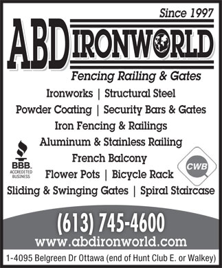 ABD Ironworld Inc (613-745-4600) - Display Ad - Since 1997 IRONWORLD ABD Fencing Railing & Gates Ironworks Structural Steel Powder Coating Security Bars & Gates Iron Fencing & Railings Aluminum & Stainless Railing French Balcony Flower Pots Bicycle Rack Sliding & Swinging Gates Spiral Staircase (613) 745-4600 www.abdironworld.com 1-4095 Belgreen Dr Ottawa (end of Hunt Club E. or Walkey)