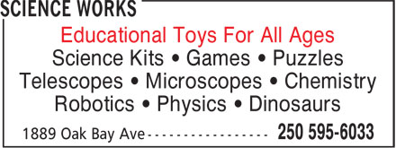 Science Works (250-595-6033) - Display Ad - Educational Toys For All Ages Science Kits • Games • Puzzles Telescopes • Microscopes • Chemistry Robotics • Physics • Dinosaurs