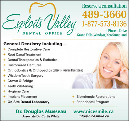 Exploits Valley Dental Office (1-888-247-2459) - Annonce illustrée - 489-3660 1-877-573-8136 4 Pinsent Drive Grand Falls-Windsor, Newfoundland General Dentistry Including... Complete Restorative Care Root Canal Treatment Dental Therapeutics & Esthetics Customized Dentures Reserve a consultation (Braces - fixed and functional) Wisdom Teeth Surgery Crown & Bridge Teeth Whitening Hygiene Care Implant Placement Biomimetic Restorations On-Site Dental Laboratory Periodontal Program www.nicesmile.ca Dr. Douglas Musseau Associate Dr. Curtis White Orthodontics & Orthopedics Reserve a consultation 489-3660 1-877-573-8136 4 Pinsent Drive Grand Falls-Windsor, Newfoundland General Dentistry Including... Complete Restorative Care Root Canal Treatment Dental Therapeutics & Esthetics Customized Dentures Orthodontics & Orthopedics (Braces - fixed and functional) Wisdom Teeth Surgery Crown & Bridge Teeth Whitening Hygiene Care Implant Placement Biomimetic Restorations On-Site Dental Laboratory Periodontal Program www.nicesmile.ca Dr. Douglas Musseau Associate Dr. Curtis White
