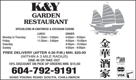 K & Y Garden Restaurant (604-792-9191) - Annonce illustrée - K&Y GARDEN RESTAURANT SPECIALIZING IN CANTONESE & SZECHUAN CUISINE LUNCH DINNER Monday to Thursday 11:30am - 3:00pm 4:00pm - 9:00pm Friday 11:30am - 3:00pm 4:00pm - 10:00pm Saturday  4:00pm - 10:00pm Sunday  4:00pm - 9:00pm FREE DELIVERY (AFTER 4:30 P.M.) MIN. $20.00 (WITHIN A 3 MILE RADIUS) DINE-IN OR TAKE-OUT on request 10% DISCOUNT ON PICK UP ORDERS MIN. $15.00 604-792-9191 8580 YOUNG ROAD SOUTH, CHILLIWACK