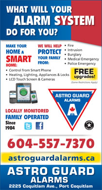 Astro Guard Alarms (604-941-2833) - Annonce illustrée - WHAT WILL YOUR ALARM SYSTEM DO FOR YOU? Fire  ire MAKE YOUR WE WILL HELP Intrusionntrusion HOME PROTECT Burglary YOUR FAMILY Medical Emergency SMART FROM: Police Emergency HOME: Control from Smart Phone FREE Heating, Lighting, Appliances & Locks upgrades! LCD Touch Screen & Cameras (Some Restrictions Apply) LOCALLY MONITORED FAMILY OPERATED Since 1984 604-557-7370 astroguardalarms.ca ASTRO GUARD ALARMS 2225 Coquitlam Ave., Port Coquitlam
