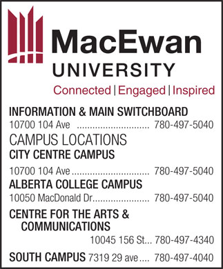 MacEwan University (780-497-5040) - Annonce illustrée - 10045 156 St... 780-497-4340 SOUTH CAMPUS Connected  Engaged  Inspired INFORMATION & MAIN SWITCHBOARD 10700 104 Ave ............................780-497-5040 CAMPUS LOCATIONS CITY CENTRE CAMPUS 10700 104 Ave..............................780-497-5040 ALBERTA COLLEGE CAMPUS 10050 MacDonald Dr......................780-497-5040 CENTRE FOR THE ARTS & COMMUNICATIONS 7319 29 ave....780-497-4040