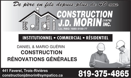 Construction J D Morin (1979) Inc (819-375-4865) - Display Ad - CONSTRUCTION Lic. RBQ: 1880-5150-77 INSTITUTIONNEL   COMMERCIAL   RÉSIDENTIEL DANIEL & MARIO GUÉRIN CONSTRUCTION De père en fils depuis plus de 40 ans RÉNOVATIONS GÉNÉRALES 441 Faverel, Trois-Rivières (1979) J.D. MORIN INC.