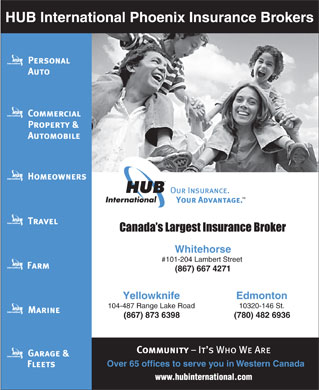 HUB International Phoenix Insurance Brokers (867-667-4271) - Annonce illustrée - HUB International Phoenix Insurance Brokers Whitehorse #101-204 Lambert Street (867) 6674271 EdmontonYellowknife 10320-146 St.104-487 Range Lake Road (780) 482 6936(867) 873 6398 Over65 offices to serve you in Western Canada HUB International Phoenix Insurance Brokers Whitehorse #101-204 Lambert Street (867) 6674271 EdmontonYellowknife 10320-146 St.104-487 Range Lake Road (780) 482 6936(867) 873 6398 Over65 offices to serve you in Western Canada