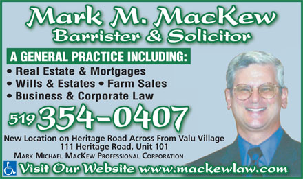 MacKew Mark M (519-354-0407) - Annonce illustrée - 519 354-0407 New Location on Heritage Road Across From Valu Village 111 Heritage Road, Unit 101 MARK MICHAEL MACKEW PROFESSIONAL CORPORATION Visit Our Website www.mackewlaw.com Business & Corporate Law Barrister & Solicitor A GENERAL PRACTICE INCLUDING: Real Estate & Mortgages Wills & Estates   Farm Sales Business & Corporate Law 519 354-0407 New Location on Heritage Road Across From Valu Village 111 Heritage Road, Unit 101 MARK MICHAEL MACKEW PROFESSIONAL CORPORATION Visit Our Website www.mackewlaw.com Barrister & Solicitor A GENERAL PRACTICE INCLUDING: Mark M. MacKew Wills & Estates   Farm Sales Real Estate & Mortgages Mark M. MacKew