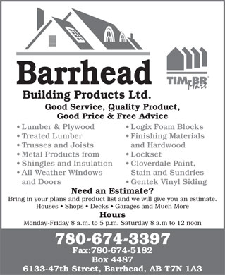 Barrhead Building Products (780-305-0065) - Display Ad - Barrhead Building Products Ltd. Good Service, Quality Product, Good Price & Free Advice Lumber & Plywood Logix Foam Blocks Treated Lumber Finishing Materials Trusses and Joists and Hardwood Metal Products from Lockset Shingles and Insulation Cloverdale Paint, All Weather Windows Stain and Sundries and Doors Gentek Vinyl Siding Need an Estimate? Bring in your plans and product list and we will give you an estimate. Houses   Shops   Decks   Garages and Much More Hours Monday-Friday 8 a.m. to 5 p.m. Saturday 8 a.m to 12 noon 780-674-3397 Fax:780-674-5182 Box 4487 6133-47th Street, Barrhead, AB T7N 1A3