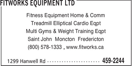 Fitworks Equipment Ltd (506-459-2244) - Annonce illustrée - Treadmill Elliptical Cardio Eqpt Multi Gyms & Weight Training Eqpt Saint John Moncton Fredericton (800) 578-1333 • www.fitworks.ca Fitness Equipment Home & Comm