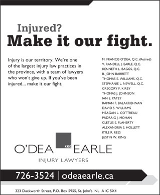 O'dea Earle Law Offices (709-726-3524) - Display Ad - IAN S. PATEY RAMAN F. BALAKRISHNAN DAVID S. WILLIAMS MEAGAN L. COTTREAU PÁDRAIG J. MOHAN CLETUS E. FLAHERTY ALEXANDRIA S. HOLLETT KYLE R. REES JUSTIN W. KING 726-3524odeaearle.ca 323 Duckworth Street, P.O. Box 5955, St. John s, NL  A1C 5X4 M. FRANCIS O DEA, Q.C. (Retired) Injury is our territory. We re one V. RANDELL J. EARLE, Q.C. of the largest injury law practices in KENNETH L. BAGGS, Q.C. the province, with a team of lawyers B. JOHN BARRETT who won t give up. If you ve been THOMAS E. WILLIAMS, Q.C. STEPHANIE L. NEWELL, Q.C. injured... make it our fight. GREGORY F. KIRBY THOMAS J. JOHNSON M. FRANCIS O DEA, Q.C. (Retired) Injury is our territory. We re one V. RANDELL J. EARLE, Q.C. of the largest injury law practices in KENNETH L. BAGGS, Q.C. the province, with a team of lawyers B. JOHN BARRETT who won t give up. If you ve been THOMAS E. WILLIAMS, Q.C. STEPHANIE L. NEWELL, Q.C. injured... make it our fight. GREGORY F. KIRBY THOMAS J. JOHNSON IAN S. PATEY RAMAN F. BALAKRISHNAN DAVID S. WILLIAMS MEAGAN L. COTTREAU PÁDRAIG J. MOHAN CLETUS E. FLAHERTY ALEXANDRIA S. HOLLETT KYLE R. REES JUSTIN W. KING 726-3524odeaearle.ca 323 Duckworth Street, P.O. Box 5955, St. John s, NL  A1C 5X4