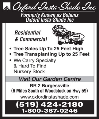 Oxford Insta Shade Inc (519-424-2180) - Display Ad - Formerly Known as Botanix Oxford Insta-Shade Inc Residential & Commercial Tree Sales Up To 25 Feet High Tree Transplanting Up to 25 Feet We Carry Specialty & Hard To Find Nursery Stock Visit Our Garden Centre RR 2 Burgessville 6 Miles South of Woodstock on Hwy 59 www.oxfordinstashade.com 519 424-2180 1-800-387-0246 Formerly Known as Botanix Oxford Insta-Shade Inc Residential & Commercial Tree Sales Up To 25 Feet High Tree Transplanting Up to 25 Feet We Carry Specialty & Hard To Find Nursery Stock Visit Our Garden Centre RR 2 Burgessville 6 Miles South of Woodstock on Hwy 59 www.oxfordinstashade.com 519 424-2180 1-800-387-0246