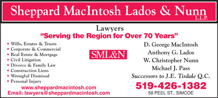 Sheppard MacIntosh Lados & Nunn LLP (519-426-1382) - Annonce illustrée - Sheppard MacIntosh Lados & Nunn L.L.P. Lawyers Serving the Region for Over 70 Years Wills, Estates & Trusts D. George MacIntosh Corporate & Commercial Anthony G. Lados Real Estate & Mortgage Civil Litigation W. Christopher Nunn Divorce & Family Law Michael J. Pass Construction Liens Wrongful Dismissal Successors to J.E. Tisdale Q.C. Personal Injury 519-426-1382 www.sheppardmacintosh.com 58 PEEL ST., SIMCOE